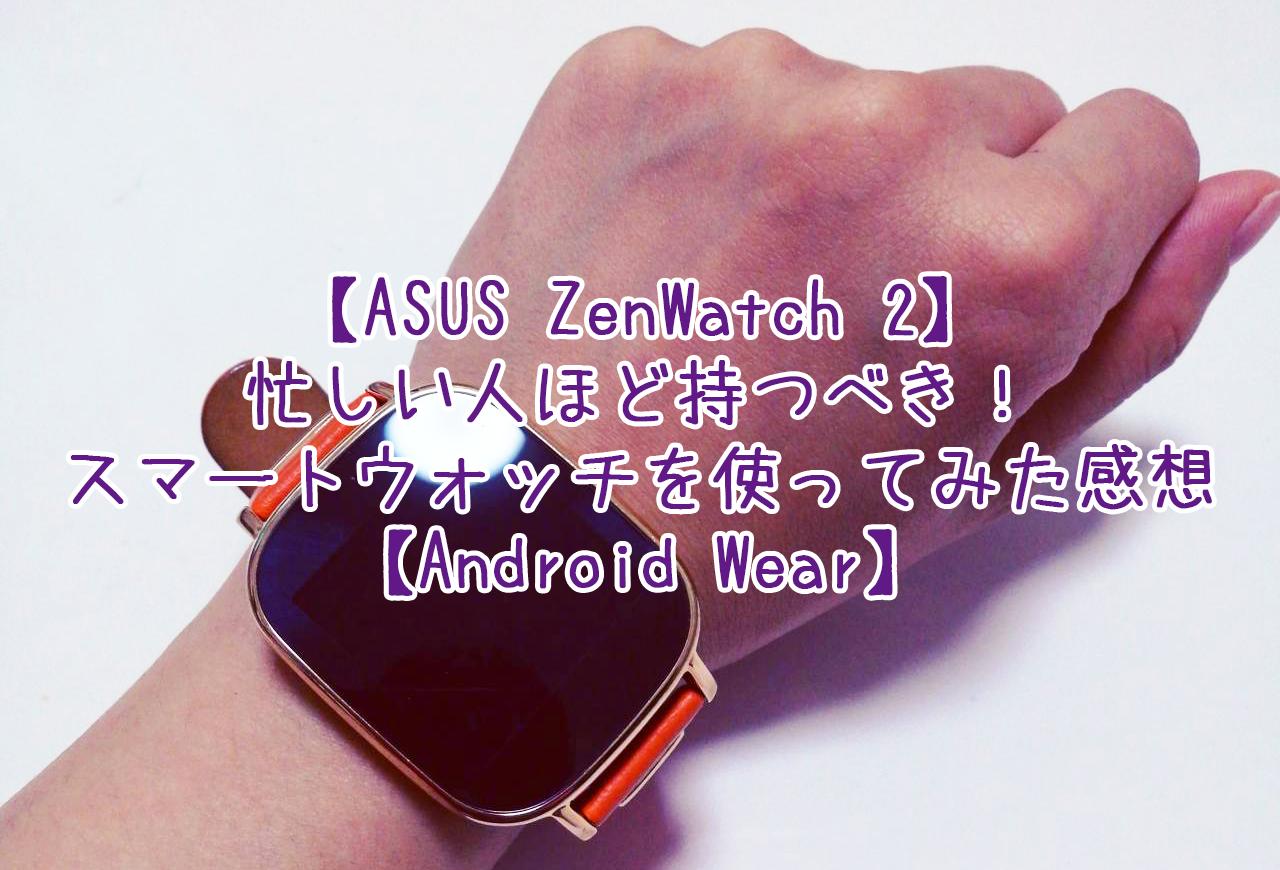 【ASUS ZenWatch 2】忙しい人ほど持つべき!スマートウォッチを使ってみた感想【Android Wear】