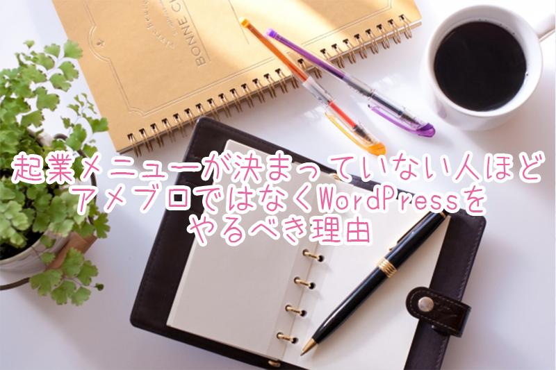 起業メニューが決まっていない人ほどアメブロではなくWordPressをやるべき理由