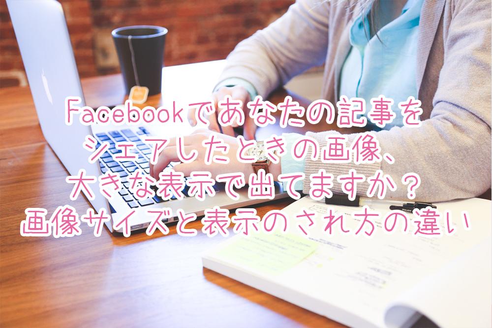 Facebookであなたの記事をシェアしたときの画像、大きな表示で出てますか?画像サイズと表示のされ方の違い