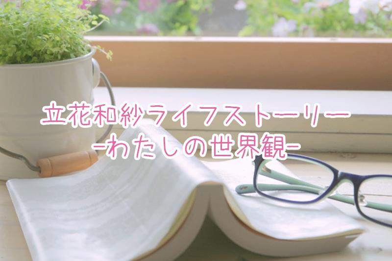 立花和紗ライフストーリー♡ 〜わたしの世界観〜
